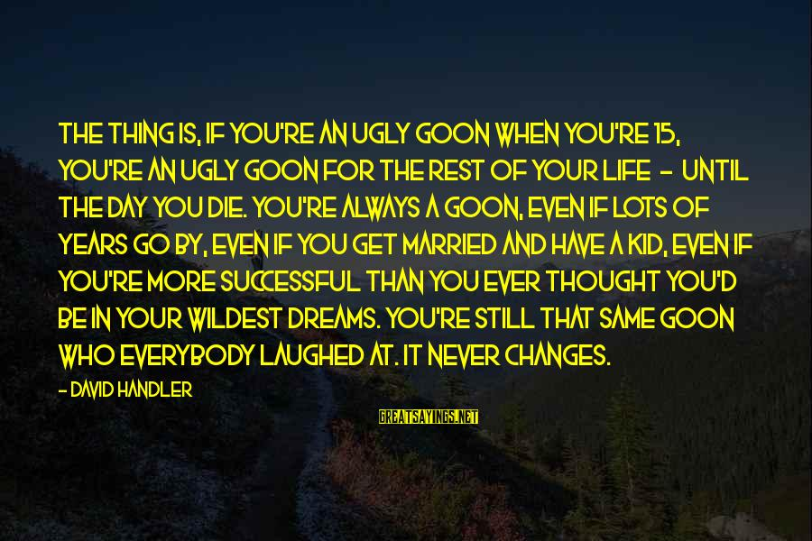 Have You Ever Thought Sayings By David Handler: The thing is, if you're an ugly goon when you're 15, you're an ugly goon