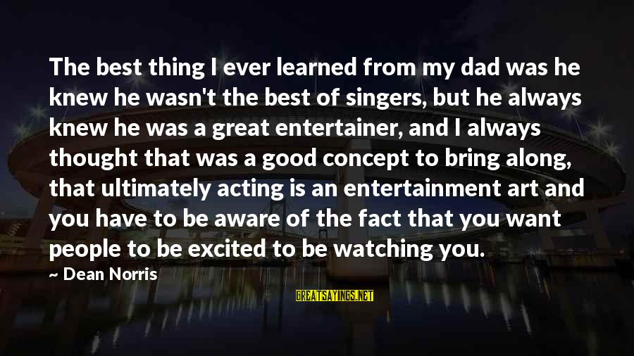 Have You Ever Thought Sayings By Dean Norris: The best thing I ever learned from my dad was he knew he wasn't the