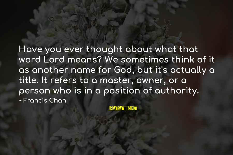 Have You Ever Thought Sayings By Francis Chan: Have you ever thought about what that word Lord means? We sometimes think of it
