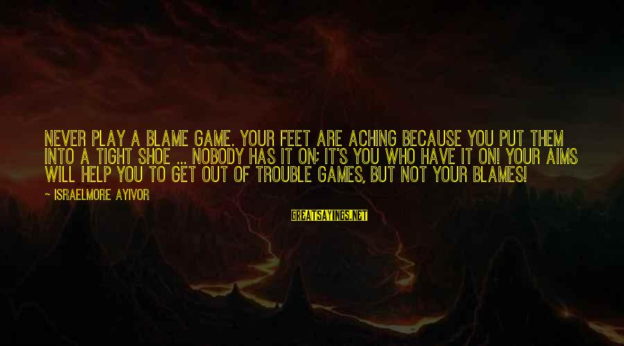 Have You Ever Thought Sayings By Israelmore Ayivor: Never play a blame game. Your feet are aching because you put them into a