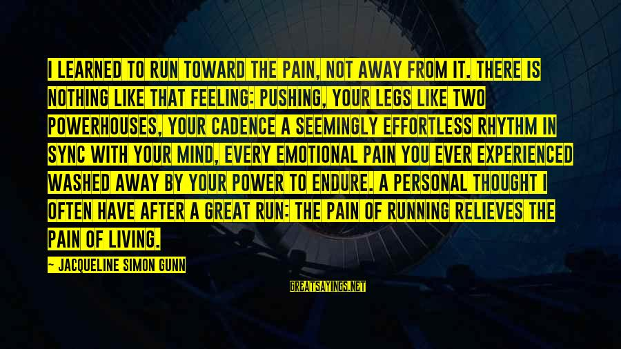 Have You Ever Thought Sayings By Jacqueline Simon Gunn: I learned to run toward the pain, not away from it. There is nothing like