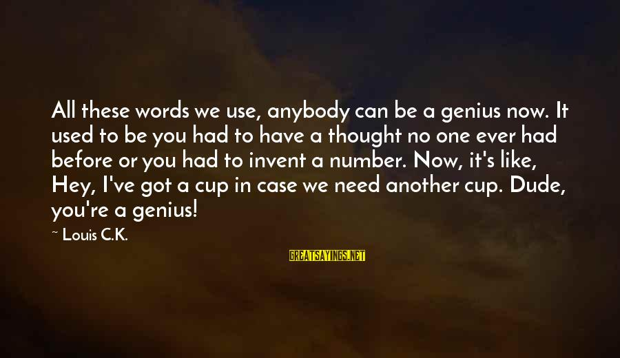 Have You Ever Thought Sayings By Louis C.K.: All these words we use, anybody can be a genius now. It used to be