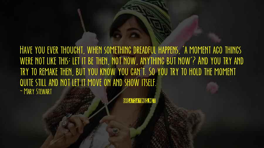 Have You Ever Thought Sayings By Mary Stewart: Have you ever thought, when something dreadful happens, 'a moment ago things were not like