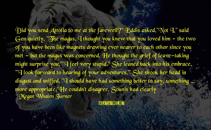 """Have You Ever Thought Sayings By Megan Whalen Turner: Did you send Attolia to me at the farewell?"""" Eddis asked.""""Not I,"""" said Gen quietly."""