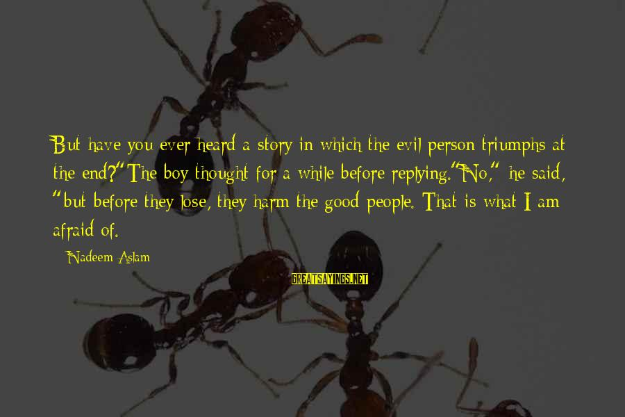 Have You Ever Thought Sayings By Nadeem Aslam: But have you ever heard a story in which the evil person triumphs at the