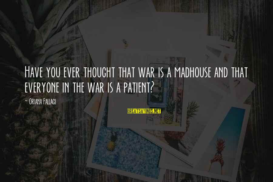 Have You Ever Thought Sayings By Oriana Fallaci: Have you ever thought that war is a madhouse and that everyone in the war