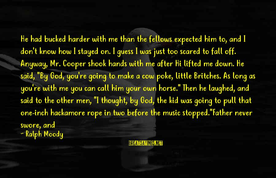 Have You Ever Thought Sayings By Ralph Moody: He had bucked harder with me than the fellows expected him to, and I don't