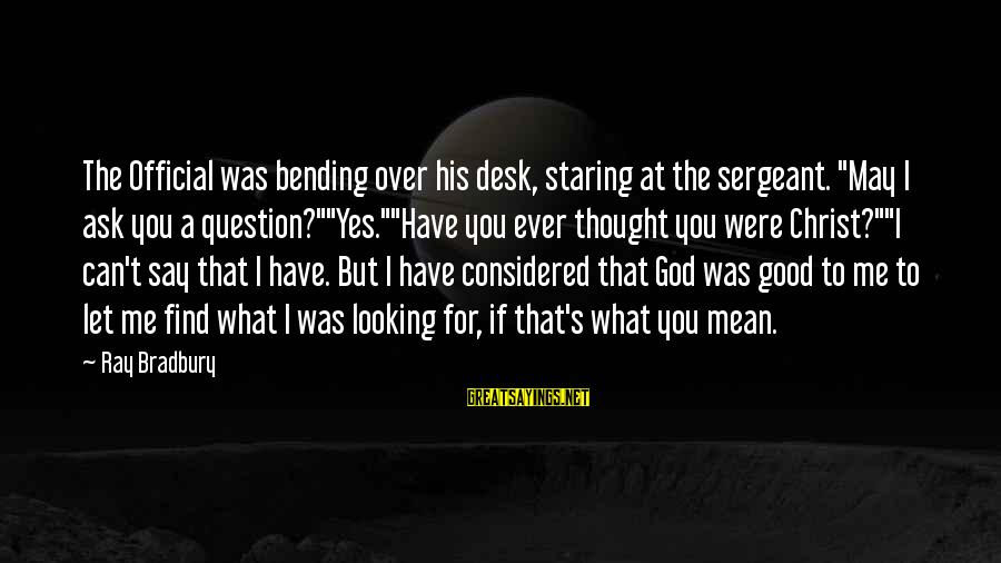 """Have You Ever Thought Sayings By Ray Bradbury: The Official was bending over his desk, staring at the sergeant. """"May I ask you"""