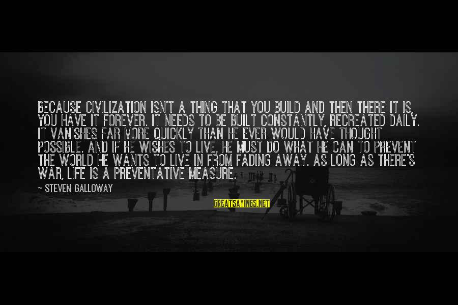 Have You Ever Thought Sayings By Steven Galloway: Because civilization isn't a thing that you build and then there it is, you have