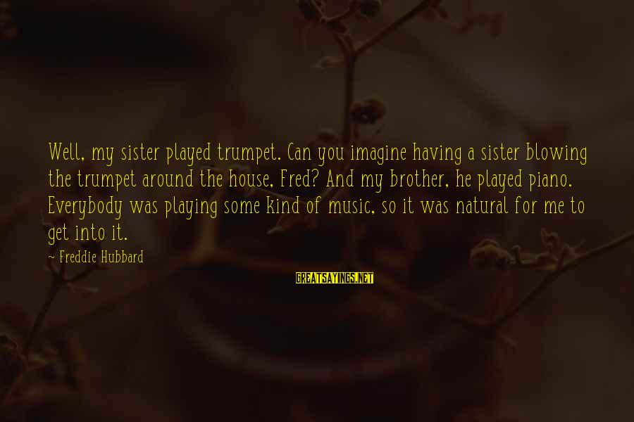 Having A Brother And Sister Sayings By Freddie Hubbard: Well, my sister played trumpet. Can you imagine having a sister blowing the trumpet around
