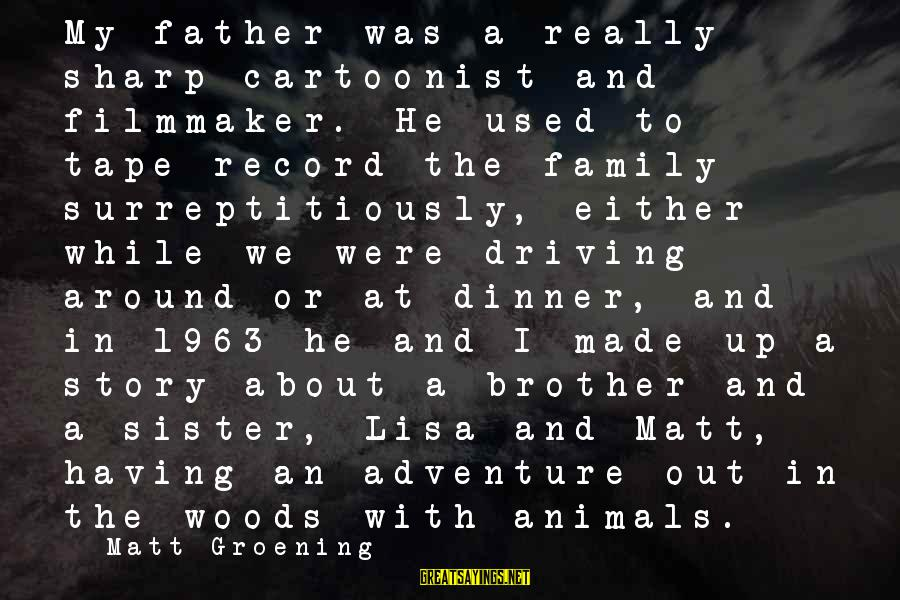 Having A Brother And Sister Sayings By Matt Groening: My father was a really sharp cartoonist and filmmaker. He used to tape-record the family