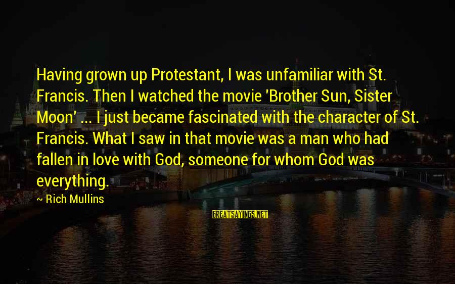 Having A Brother And Sister Sayings By Rich Mullins: Having grown up Protestant, I was unfamiliar with St. Francis. Then I watched the movie