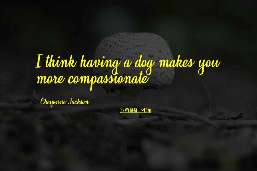 Having A Dog Sayings By Cheyenne Jackson: I think having a dog makes you more compassionate.