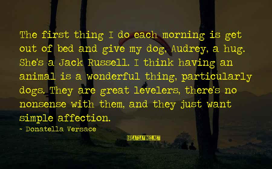 Having A Dog Sayings By Donatella Versace: The first thing I do each morning is get out of bed and give my