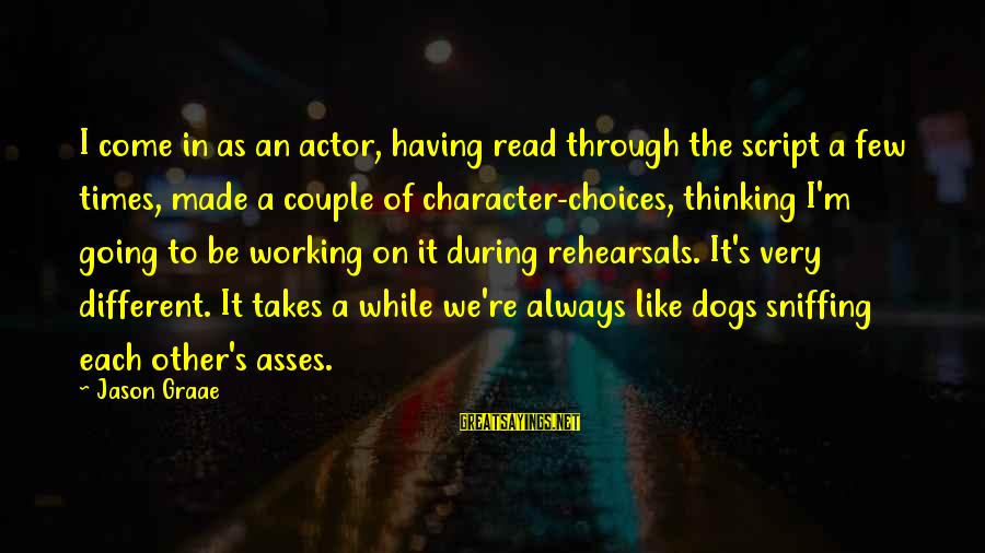 Having A Dog Sayings By Jason Graae: I come in as an actor, having read through the script a few times, made