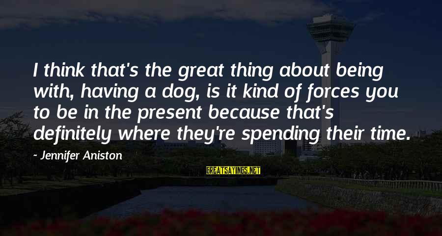 Having A Dog Sayings By Jennifer Aniston: I think that's the great thing about being with, having a dog, is it kind