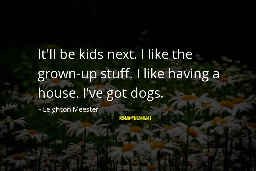 Having A Dog Sayings By Leighton Meester: It'll be kids next. I like the grown-up stuff. I like having a house. I've