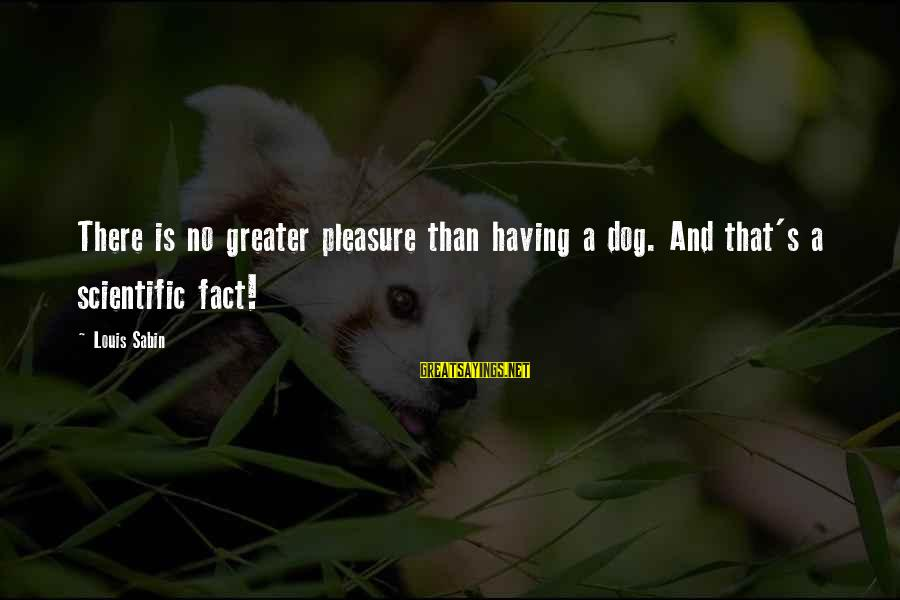 Having A Dog Sayings By Louis Sabin: There is no greater pleasure than having a dog. And that's a scientific fact!