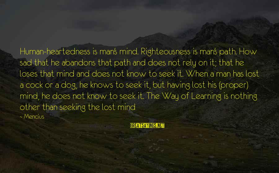 Having A Dog Sayings By Mencius: Human-heartedness is man's mind. Righteousness is man's path. How sad that he abandons that path