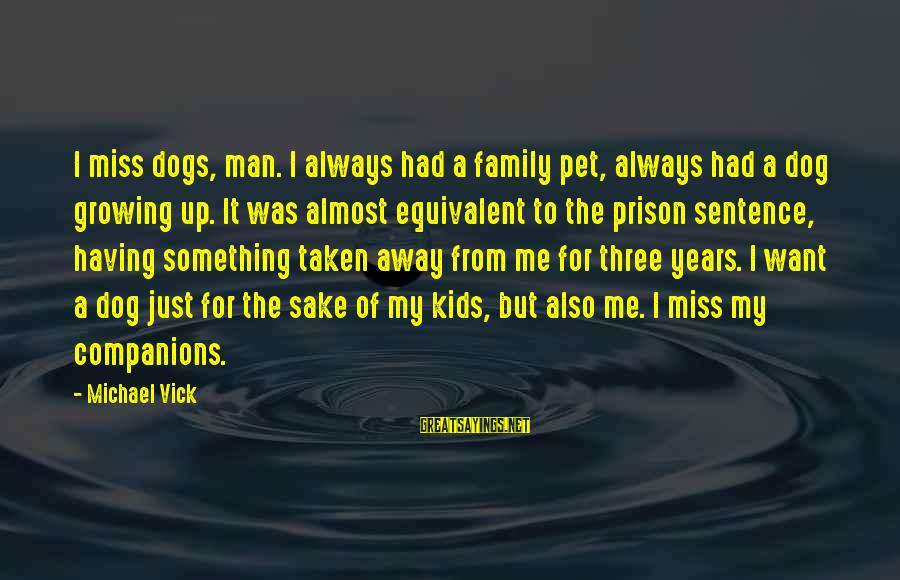 Having A Dog Sayings By Michael Vick: I miss dogs, man. I always had a family pet, always had a dog growing