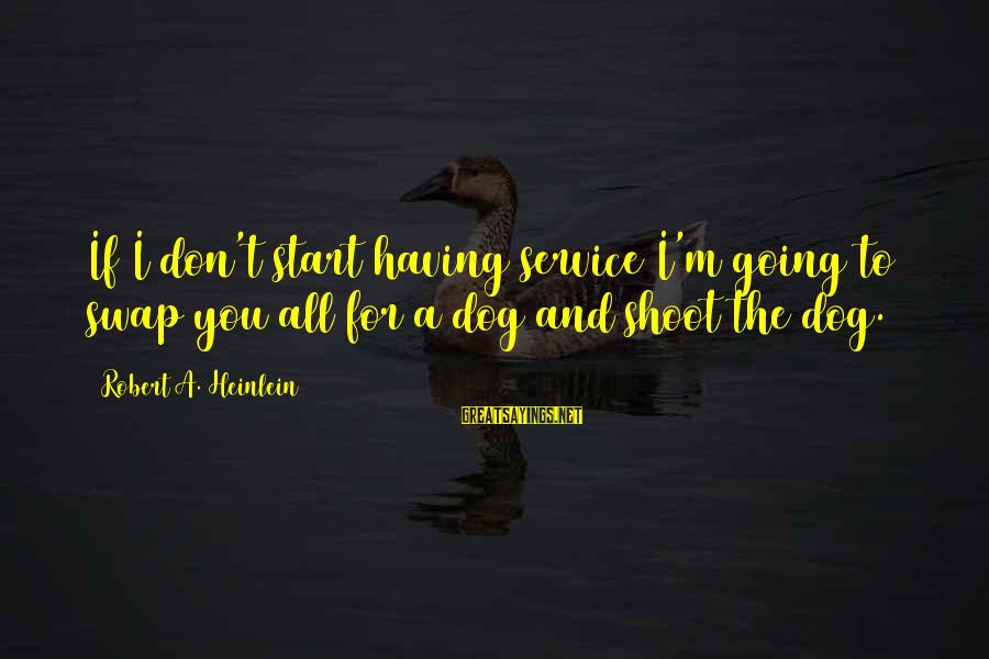 Having A Dog Sayings By Robert A. Heinlein: If I don't start having service I'm going to swap you all for a dog