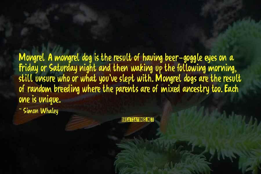 Having A Dog Sayings By Simon Whaley: Mongrel A mongrel dog is the result of having beer-goggle eyes on a Friday or
