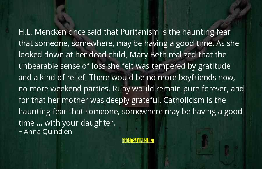 Having A Good Daughter Sayings By Anna Quindlen: H.L. Mencken once said that Puritanism is the haunting fear that someone, somewhere, may be