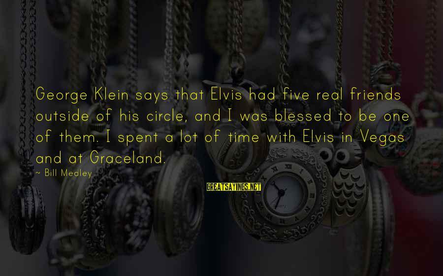Having A Good Daughter Sayings By Bill Medley: George Klein says that Elvis had five real friends outside of his circle, and I