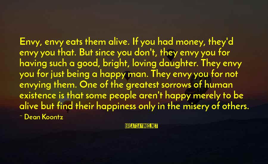 Having A Good Daughter Sayings By Dean Koontz: Envy, envy eats them alive. If you had money, they'd envy you that. But since