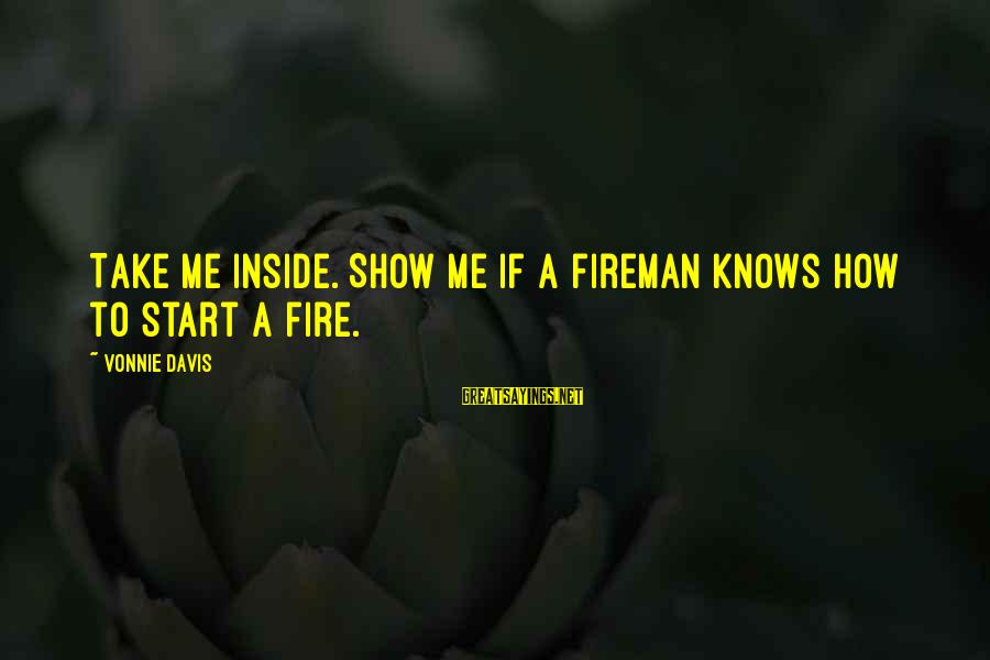 Having A Good Daughter Sayings By Vonnie Davis: Take me inside. Show me if a fireman knows how to start a fire.
