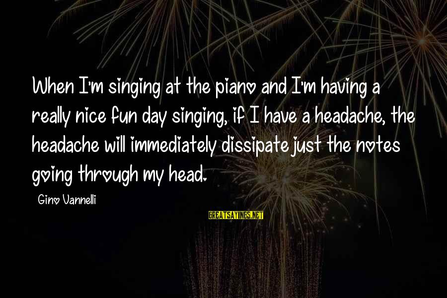 Having A Headache Sayings By Gino Vannelli: When I'm singing at the piano and I'm having a really nice fun day singing,