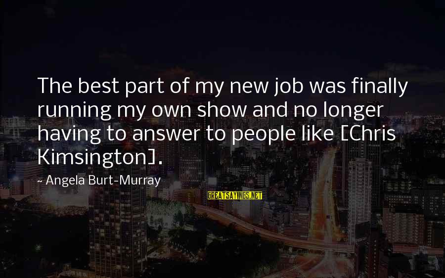 Having A New Job Sayings By Angela Burt-Murray: The best part of my new job was finally running my own show and no