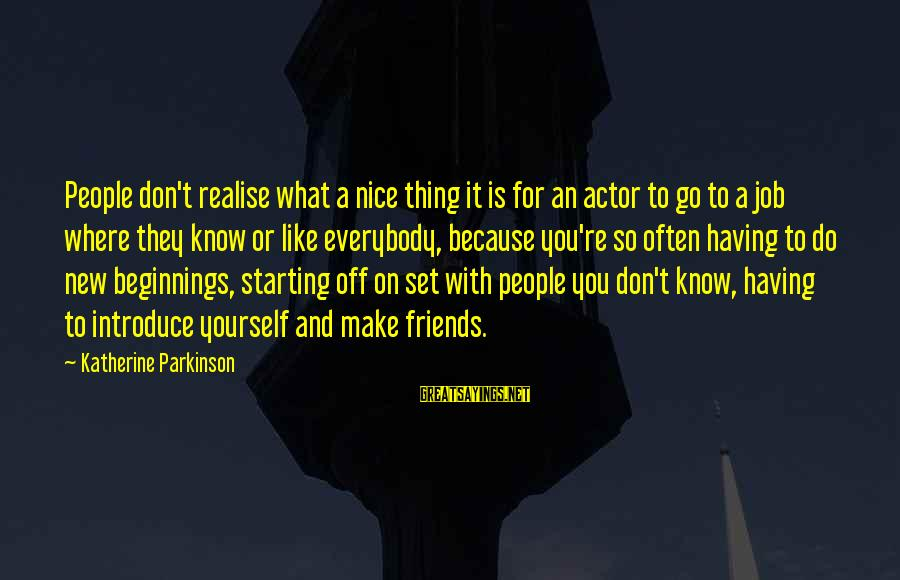 Having A New Job Sayings By Katherine Parkinson: People don't realise what a nice thing it is for an actor to go to