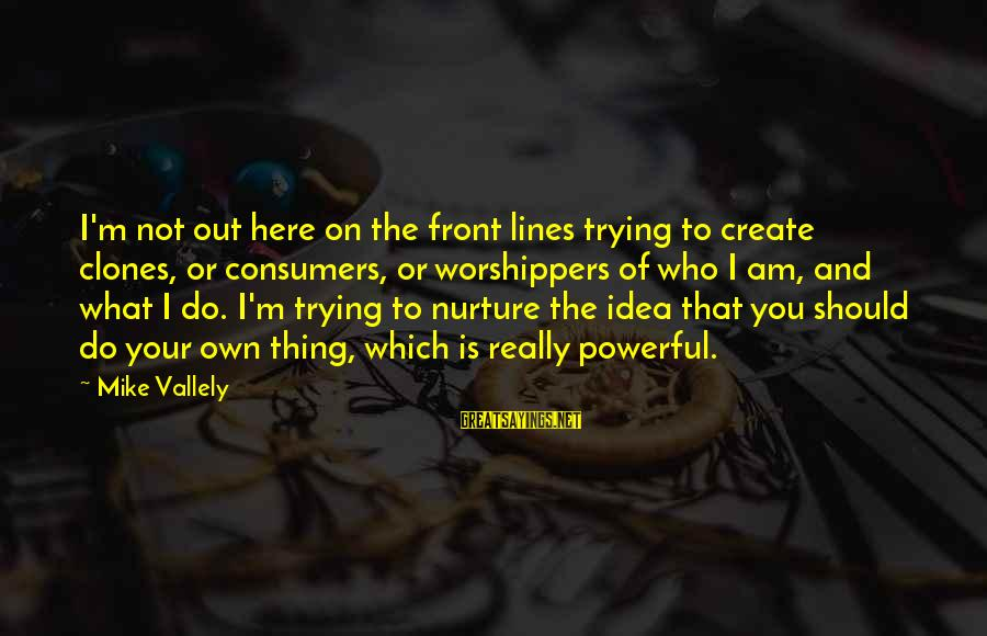 Having A New Job Sayings By Mike Vallely: I'm not out here on the front lines trying to create clones, or consumers, or