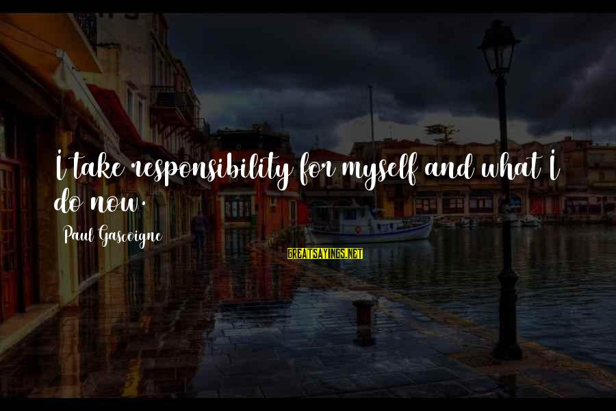 Having A New Job Sayings By Paul Gascoigne: I take responsibility for myself and what I do now.