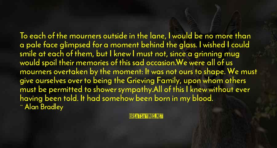 Having A Smile On My Face Sayings By Alan Bradley: To each of the mourners outside in the lane, I would be no more than