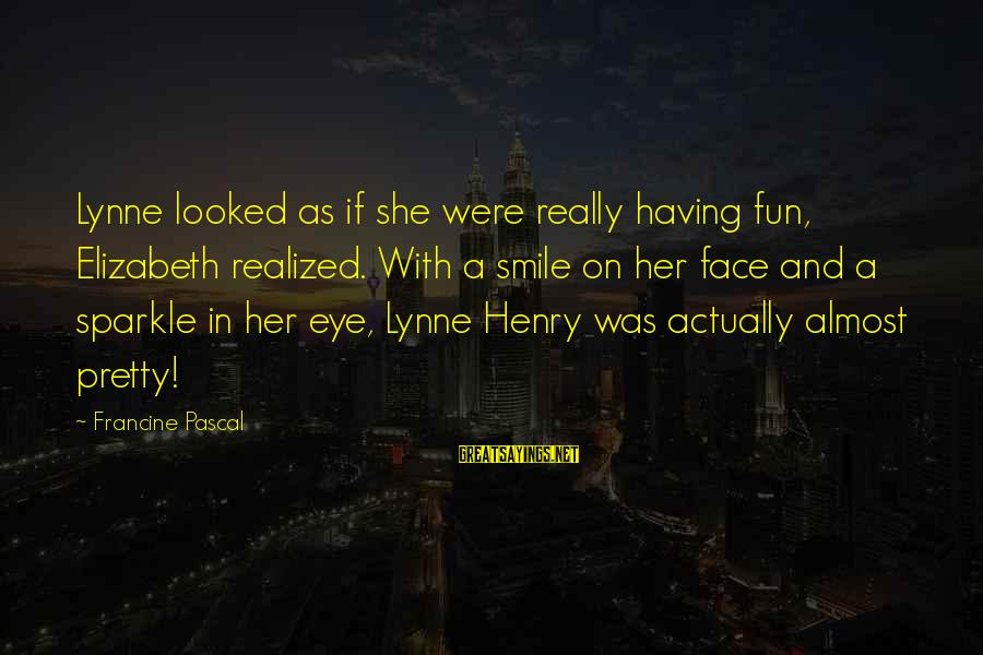 Having A Smile On My Face Sayings By Francine Pascal: Lynne looked as if she were really having fun, Elizabeth realized. With a smile on