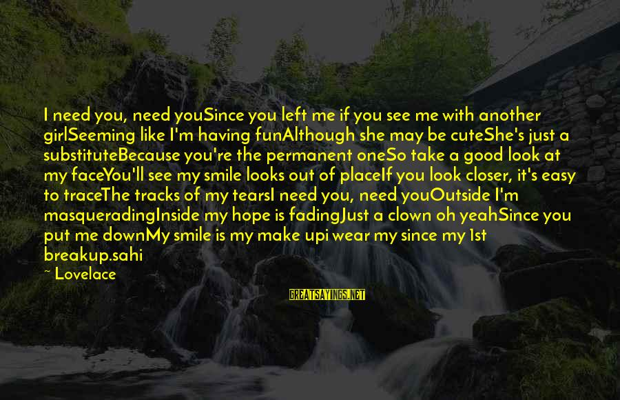 Having A Smile On My Face Sayings By Lovelace: I need you, need youSince you left me if you see me with another girlSeeming