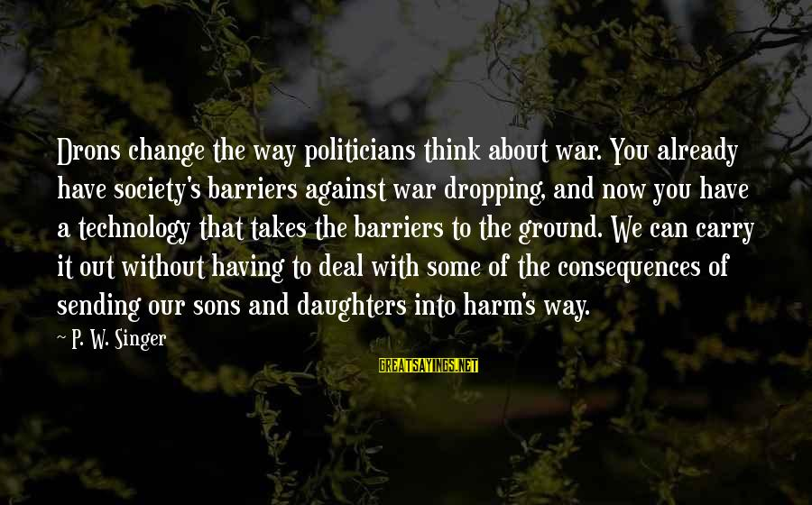 Having A Son And Daughter Sayings By P. W. Singer: Drons change the way politicians think about war. You already have society's barriers against war