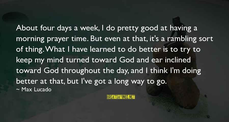 Having Better Days Sayings By Max Lucado: About four days a week, I do pretty good at having a morning prayer time.