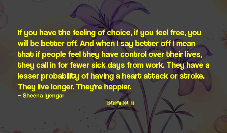 Having Better Days Sayings By Sheena Iyengar: If you have the feeling of choice, if you feel free, you will be better
