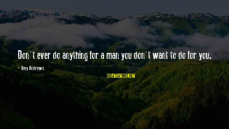 Having Hobbies Sayings By Amy Andrews: Don't ever do anything for a man you don't want to do for you.