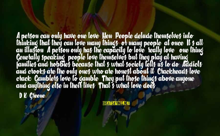 Having Hobbies Sayings By D.K. Greene: A person can only have one love, Hen. People delude themselves into thinking that they