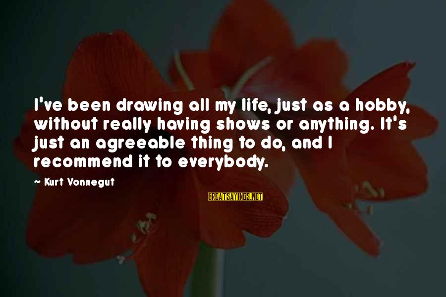 Having Hobbies Sayings By Kurt Vonnegut: I've been drawing all my life, just as a hobby, without really having shows or