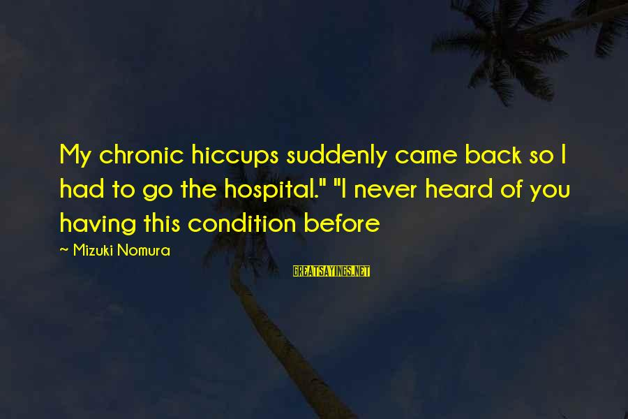 "Having The Hiccups Sayings By Mizuki Nomura: My chronic hiccups suddenly came back so I had to go the hospital."" ""I never"