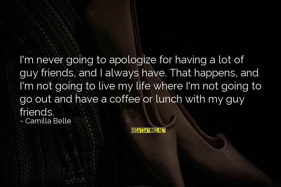 Having To Apologize Sayings By Camilla Belle: I'm never going to apologize for having a lot of guy friends, and I always