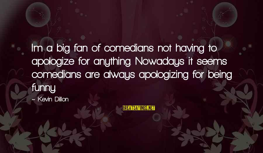 Having To Apologize Sayings By Kevin Dillon: I'm a big fan of comedians not having to apologize for anything. Nowadays it seems