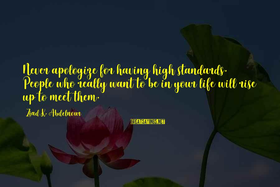 Having To Apologize Sayings By Ziad K. Abdelnour: Never apologize for having high standards. People who really want to be in your life