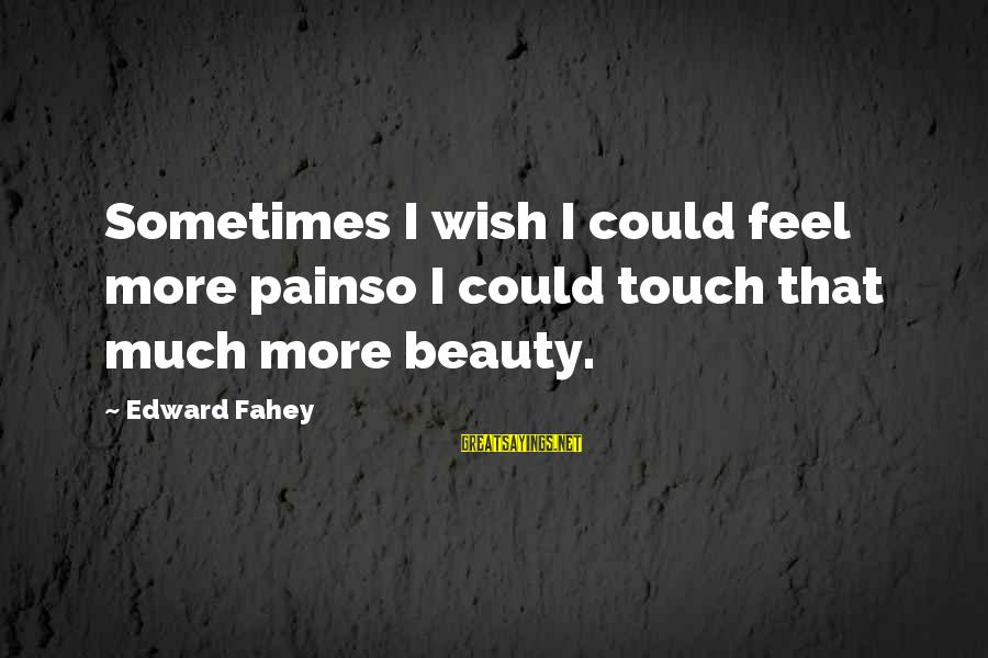 Having Twins Funny Sayings By Edward Fahey: Sometimes I wish I could feel more painso I could touch that much more beauty.