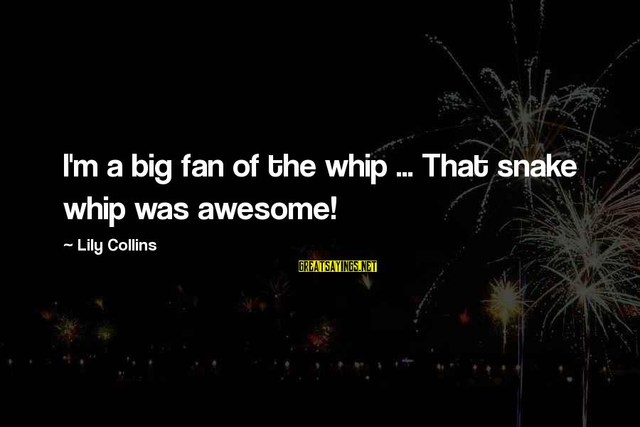 Having Twins Funny Sayings By Lily Collins: I'm a big fan of the whip ... That snake whip was awesome!